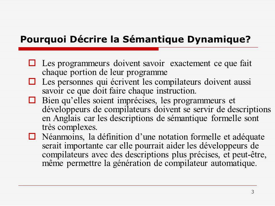 3 Pourquoi Décrire la Sémantique Dynamique?  Les programmeurs doivent savoir exactement ce que fait chaque portion de leur programme  Les personnes