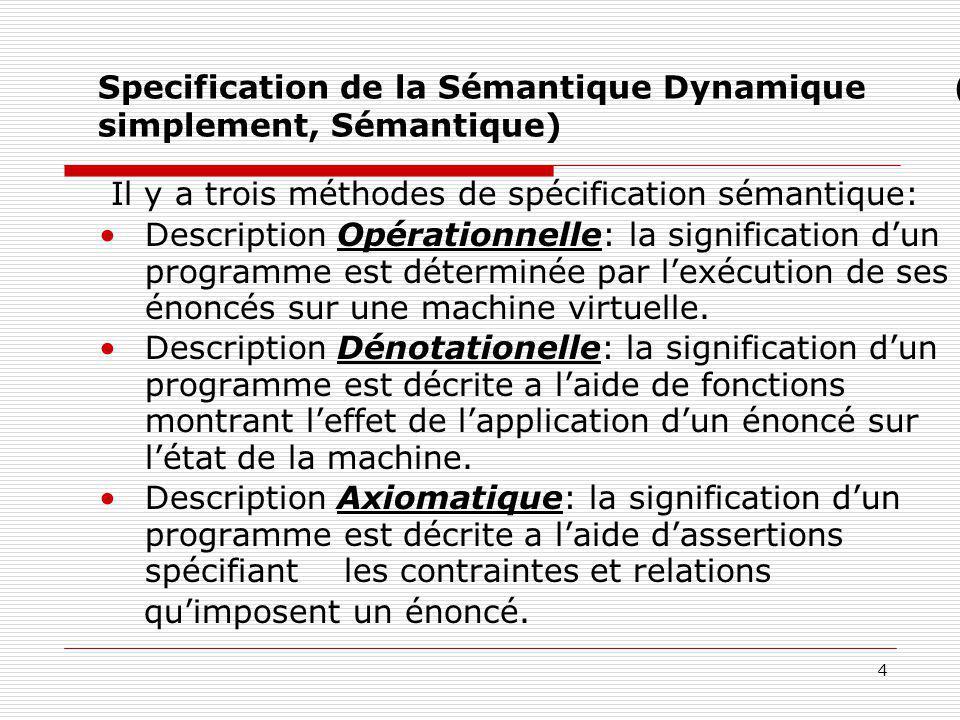 4 Specification de la Sémantique Dynamique (ou, simplement, Sémantique) Il y a trois méthodes de spécification sémantique: Description Opérationnelle:
