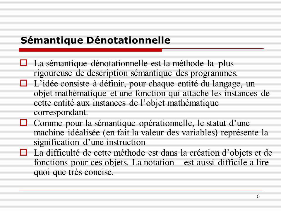 6 Sémantique Dénotationnelle  La sémantique dénotationnelle est la méthode la plus rigoureuse de description sémantique des programmes.  L'idée cons