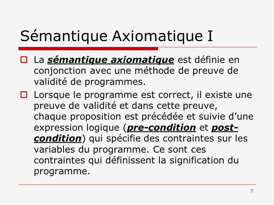 7 Sémantique Axiomatique I  La sémantique axiomatique est définie en conjonction avec une méthode de preuve de validité de programmes.  Lorsque le p