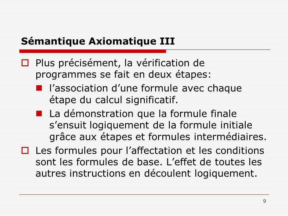 9 Sémantique Axiomatique III  Plus précisément, la vérification de programmes se fait en deux étapes: l'association d'une formule avec chaque étape d