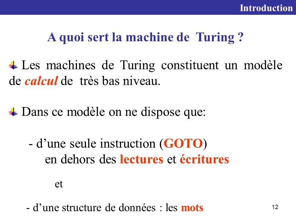 12 Dans ce modèle on ne dispose que: - d'une seule instruction (GOTO) en dehors des lectures et écritures et - d'une structure de données : les mots A quoi sert la machine de Turing .