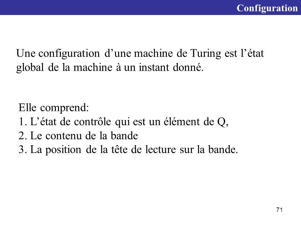 71 Configuration Une configuration d'une machine de Turing est l'état global de la machine à un instant donné.