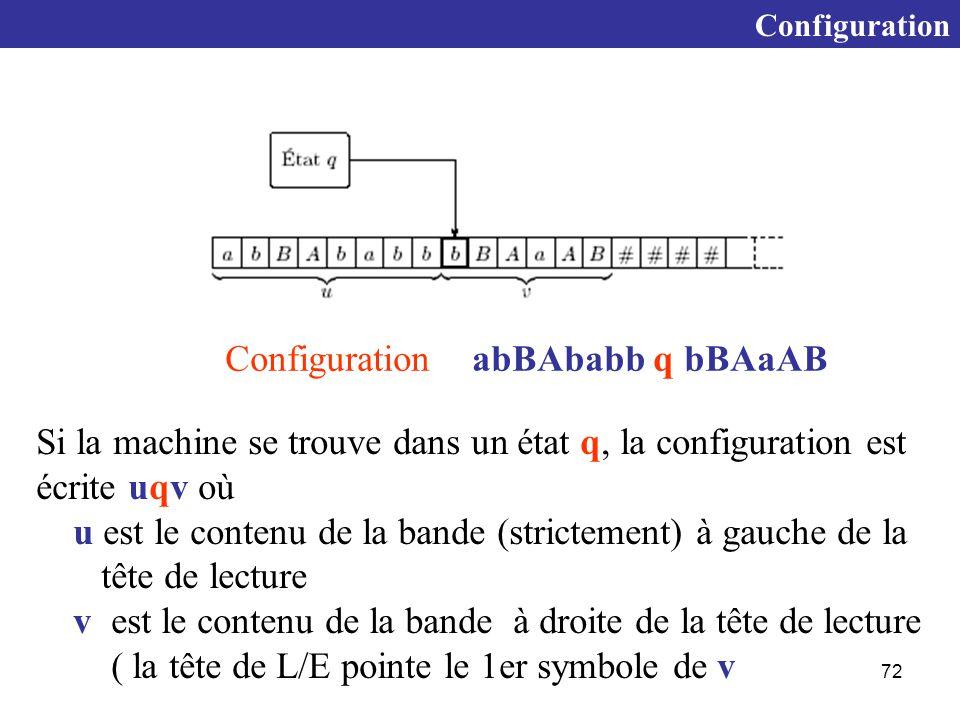 72 Configuration Si la machine se trouve dans un état q, la configuration est écrite uqv où u est le contenu de la bande (strictement) à gauche de la tête de lecture v est le contenu de la bande à droite de la tête de lecture ( la tête de L/E pointe le 1er symbole de v Configuration abBAbabb q bBAaAB