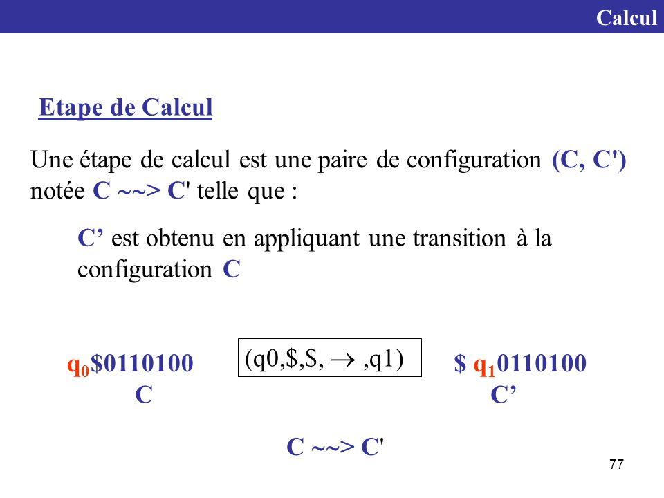 77 Calcul Etape de Calcul Une étape de calcul est une paire de configuration (C, C ) notée C  > C telle que : C' est obtenu en appliquant une transition à la configuration C q 0 $0110100$ q 1 0110100 CC' (q0,$,$, ,q1) C  > C