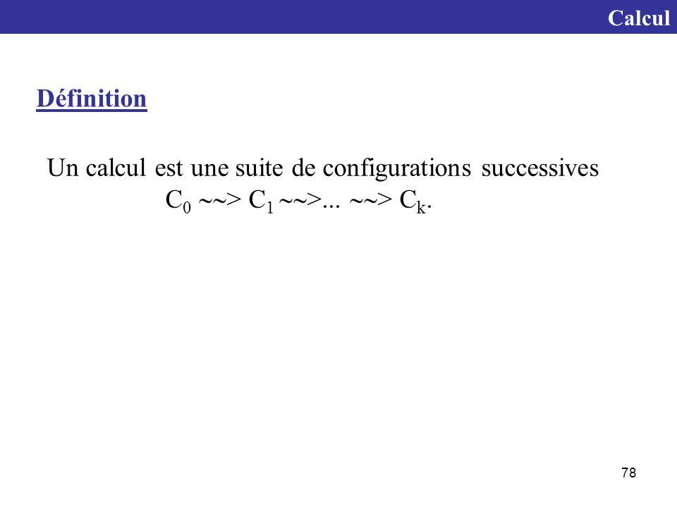 78 Un calcul est une suite de configurations successives C 0  > C 1  >...