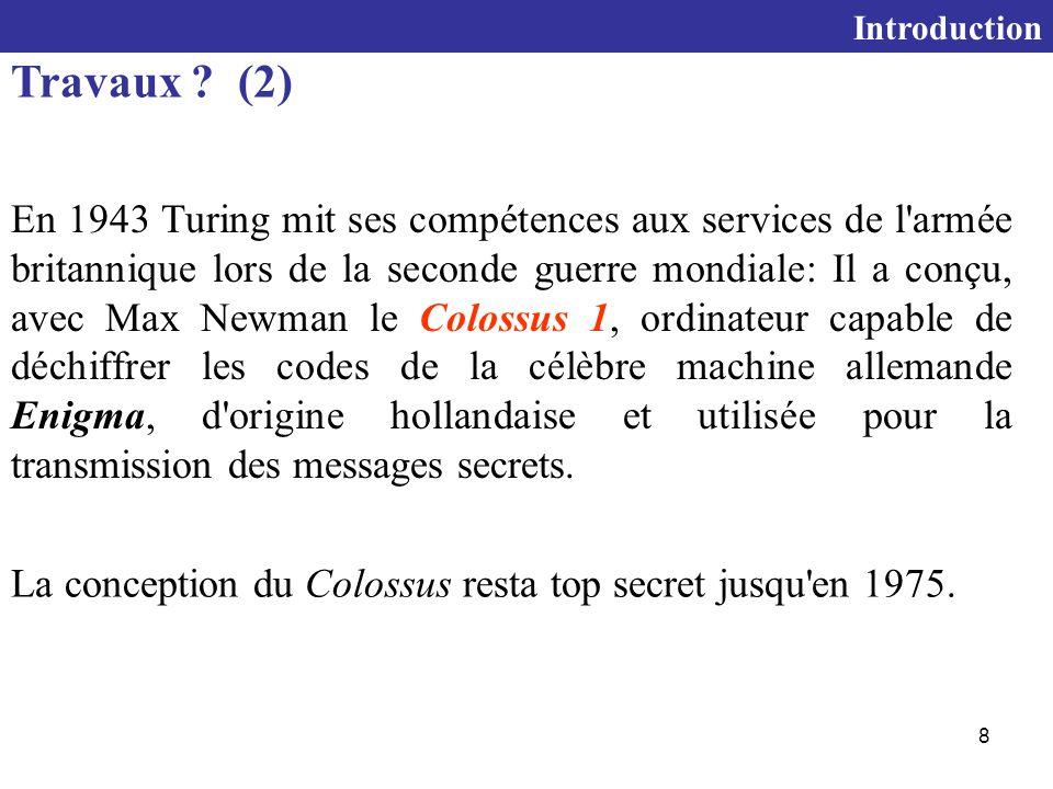 8 En 1943 Turing mit ses compétences aux services de l armée britannique lors de la seconde guerre mondiale: Il a conçu, avec Max Newman le Colossus 1, ordinateur capable de déchiffrer les codes de la célèbre machine allemande Enigma, d origine hollandaise et utilisée pour la transmission des messages secrets.