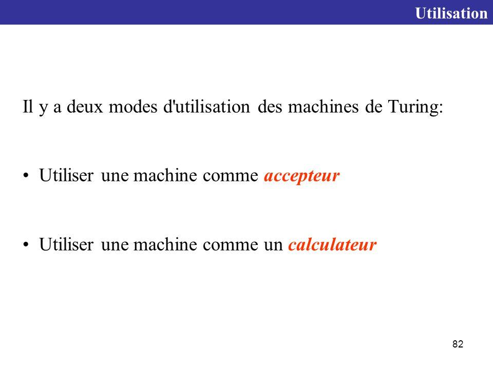 82 Il y a deux modes d utilisation des machines de Turing: Utiliser une machine comme accepteur Utiliser une machine comme un calculateur Utilisation