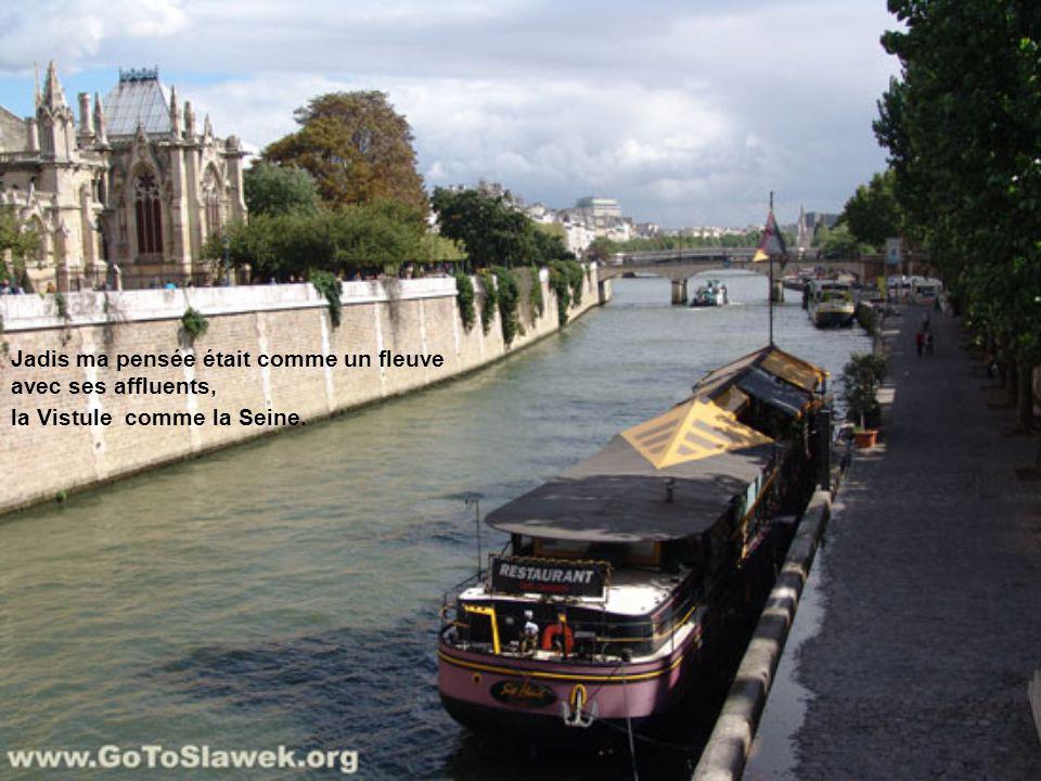 Jadis ma pensée était comme un fleuve avec ses affluents, la Vistule comme la Seine.