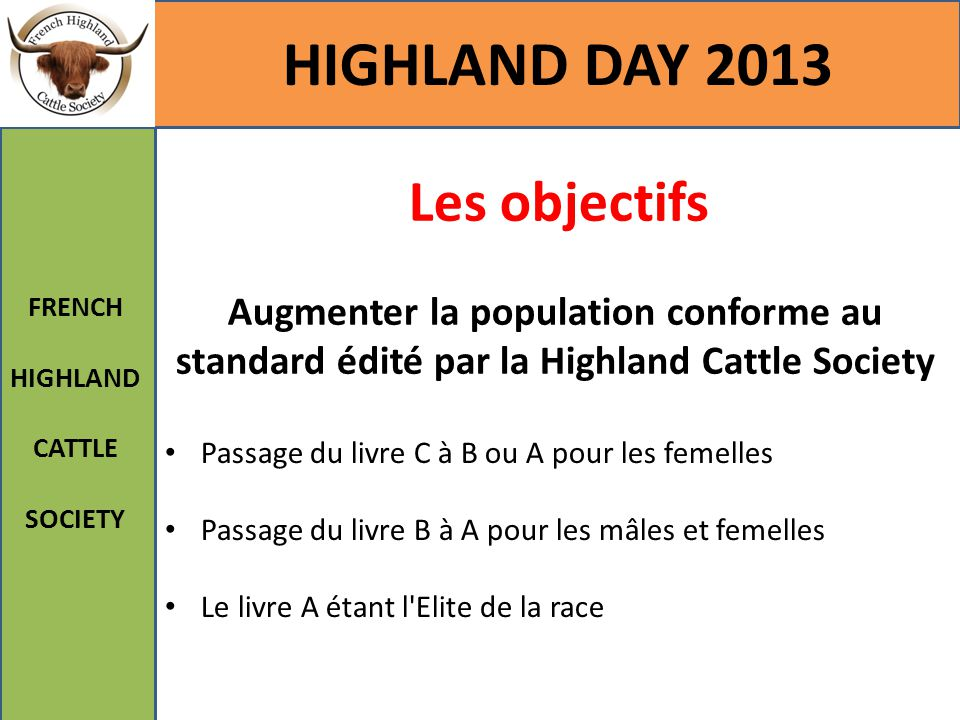 Les objectifs Augmenter la population conforme au standard édité par la Highland Cattle Society HIGHLAND DAY 2013 FRENCH HIGHLAND CATTLE SOCIETY Passa