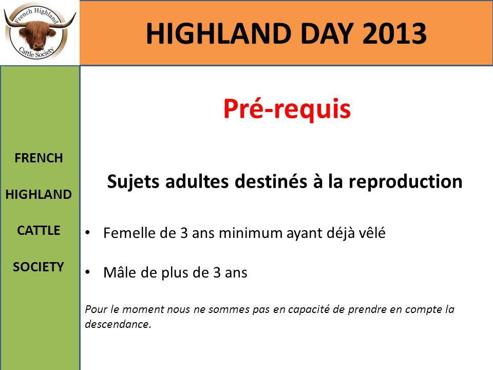 Pré-requis Sujets adultes destinés à la reproduction HIGHLAND DAY 2013 FRENCH HIGHLAND CATTLE SOCIETY Femelle de 3 ans minimum ayant déjà vêlé Mâle de