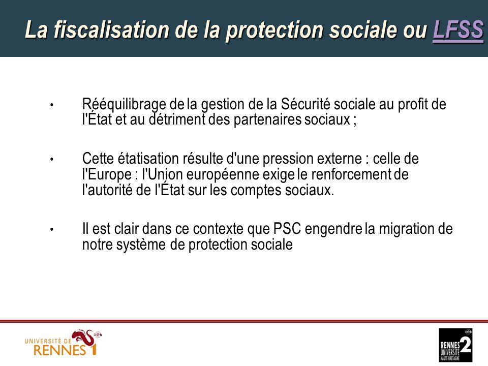 La fiscalisation de la protection sociale ou LFSS LFSS Rééquilibrage de la gestion de la Sécurité sociale au profit de l État et au détriment des partenaires sociaux ; Cette étatisation résulte d une pression externe : celle de l Europe : l Union européenne exige le renforcement de l autorité de l État sur les comptes sociaux.