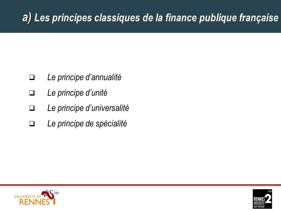 a) a) Les principes classiques de la finance publique française  Le principe d'annualité  Le principe d'unité  Le principe d'universalité  Le principe de spécialité