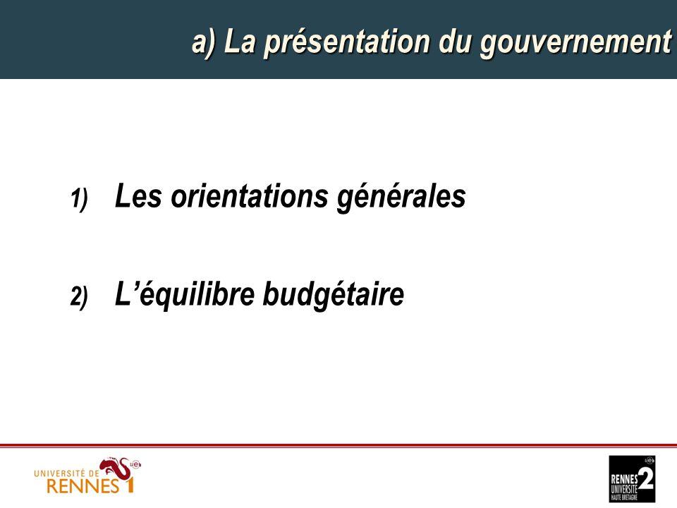 a) La présentation du gouvernement 1) Les orientations générales 2) L'équilibre budgétaire