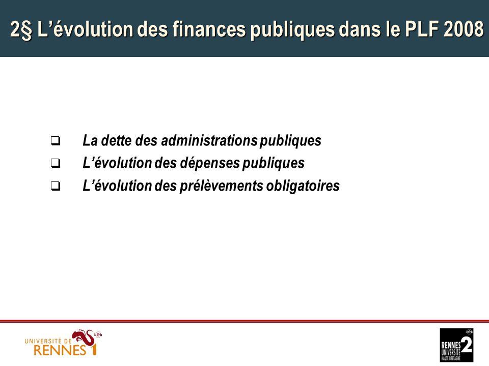 2§ L'évolution des finances publiques dans le PLF 2008  La dette des administrations publiques  L'évolution des dépenses publiques  L'évolution des prélèvements obligatoires