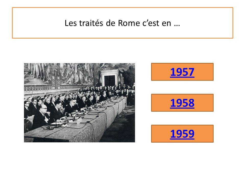Les traités de Rome c'est en … 1958 1959 1957