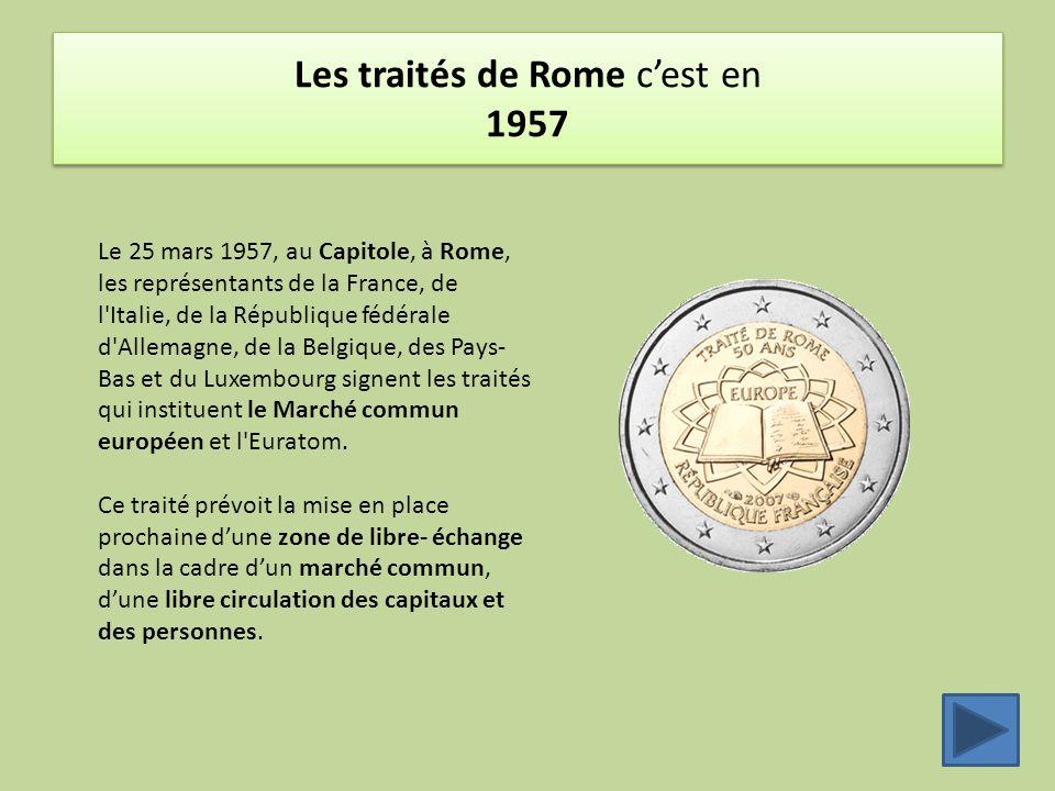 Les traités de Rome c'est en 1957 Le 25 mars 1957, au Capitole, à Rome, les représentants de la France, de l Italie, de la République fédérale d Allemagne, de la Belgique, des Pays- Bas et du Luxembourg signent les traités qui instituent le Marché commun européen et l Euratom.