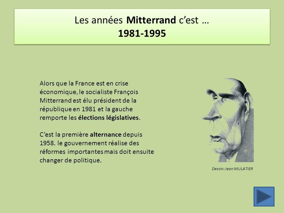 Les années Mitterrand c'est … 1981-1995 Dessin: Jean MULATIER Alors que la France est en crise économique, le socialiste François Mitterrand est élu président de la république en 1981 et la gauche remporte les élections législatives.