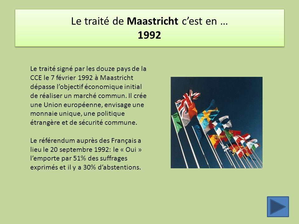 Le traité de Maastricht c'est en … 1992 Le traité signé par les douze pays de la CCE le 7 février 1992 à Maastricht dépasse l'objectif économique initial de réaliser un marché commun.