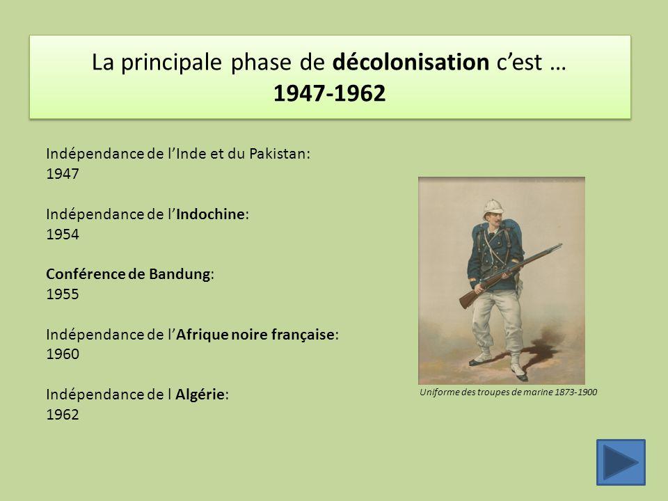 La principale phase de décolonisation c'est … 1947-1962 Uniforme des troupes de marine 1873-1900 Indépendance de l'Inde et du Pakistan: 1947 Indépendance de l'Indochine: 1954 Conférence de Bandung: 1955 Indépendance de l'Afrique noire française: 1960 Indépendance de l Algérie: 1962