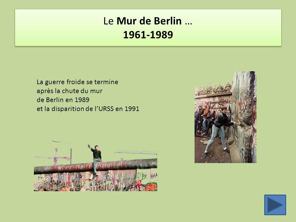 Le Mur de Berlin … 1961-1989 La guerre froide se termine après la chute du mur de Berlin en 1989 et la disparition de l'URSS en 1991