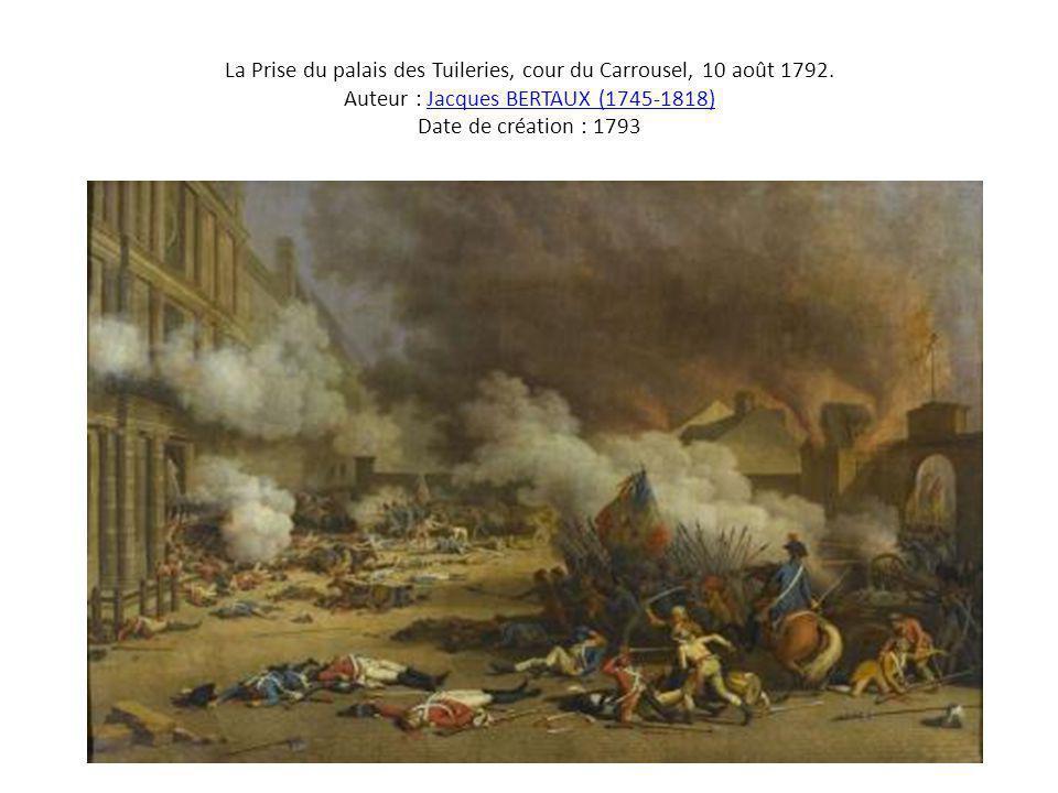 La Prise du palais des Tuileries, cour du Carrousel, 10 août 1792. Auteur : Jacques BERTAUX (1745-1818) Date de création : 1793Jacques BERTAUX (1745-1