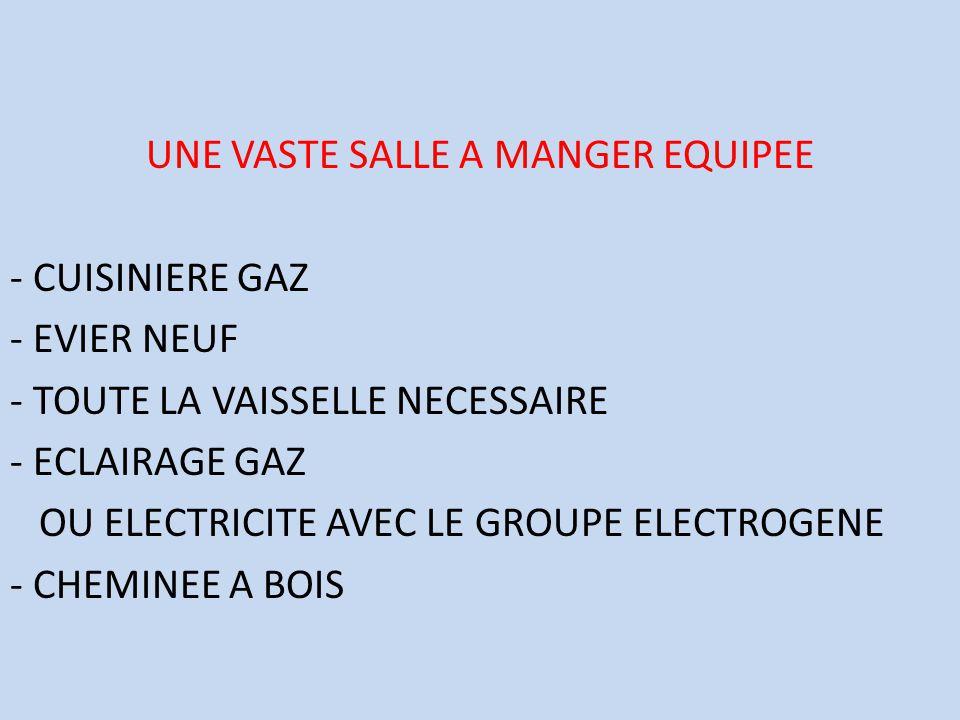 UNE VASTE SALLE A MANGER EQUIPEE - CUISINIERE GAZ - EVIER NEUF - TOUTE LA VAISSELLE NECESSAIRE - ECLAIRAGE GAZ OU ELECTRICITE AVEC LE GROUPE ELECTROGE