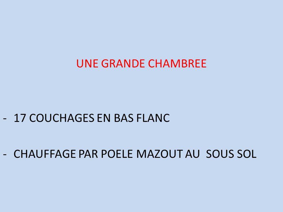 UNE GRANDE CHAMBREE -17 COUCHAGES EN BAS FLANC -CHAUFFAGE PAR POELE MAZOUT AU SOUS SOL