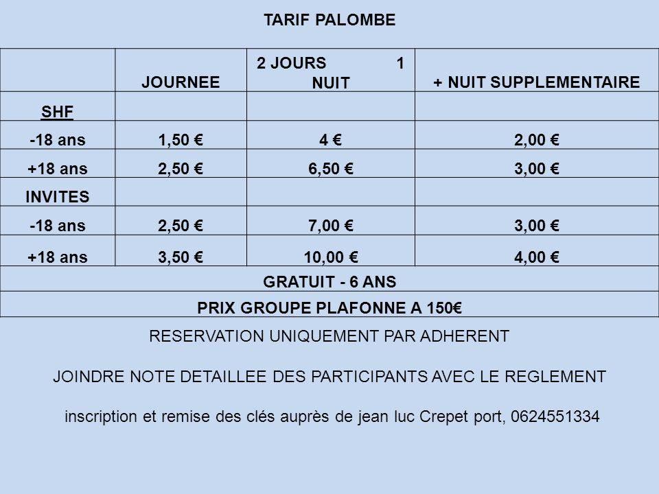 TARIF PALOMBE JOURNEE 2 JOURS 1 NUIT+ NUIT SUPPLEMENTAIRE SHF -18 ans1,50 €4 €2,00 € +18 ans2,50 €6,50 €3,00 € INVITES -18 ans2,50 €7,00 €3,00 € +18 a