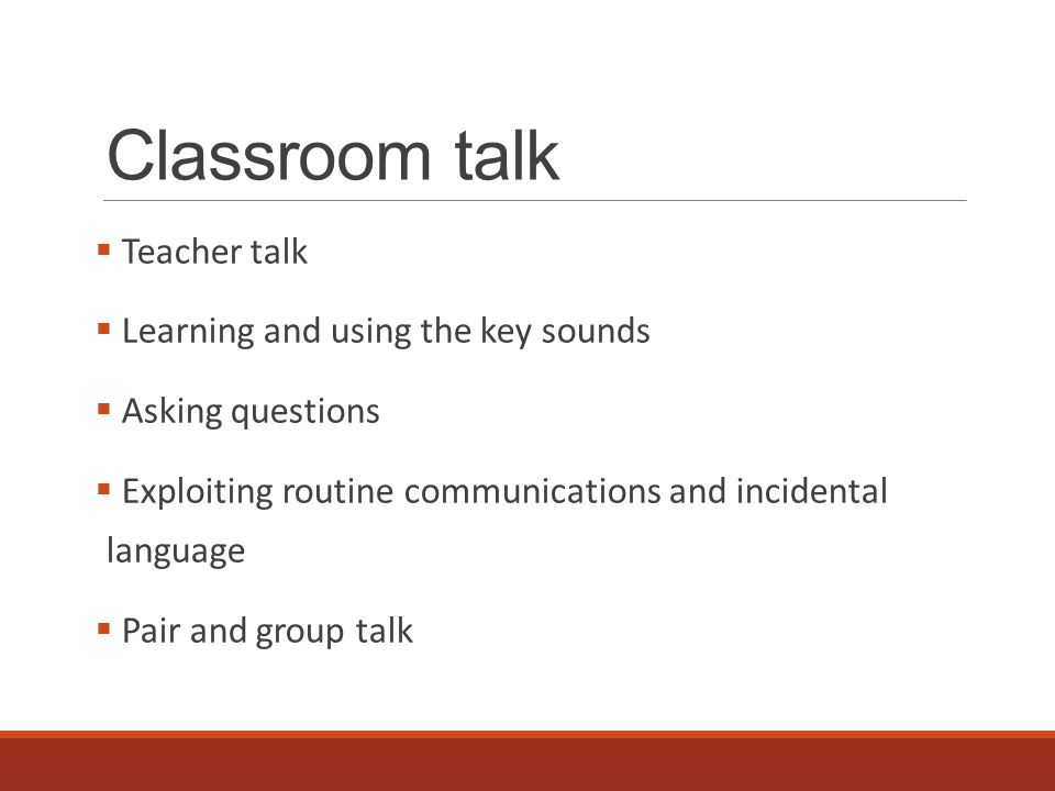 Classroom talk  Teacher talk  Learning and using the key sounds  Asking questions  Exploiting routine communications and incidental language  Pair and group talk