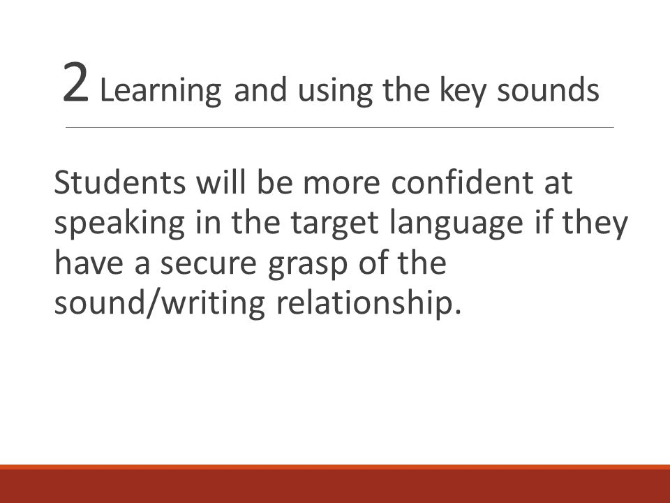 2 Learning and using the key sounds Students will be more confident at speaking in the target language if they have a secure grasp of the sound/writing relationship.