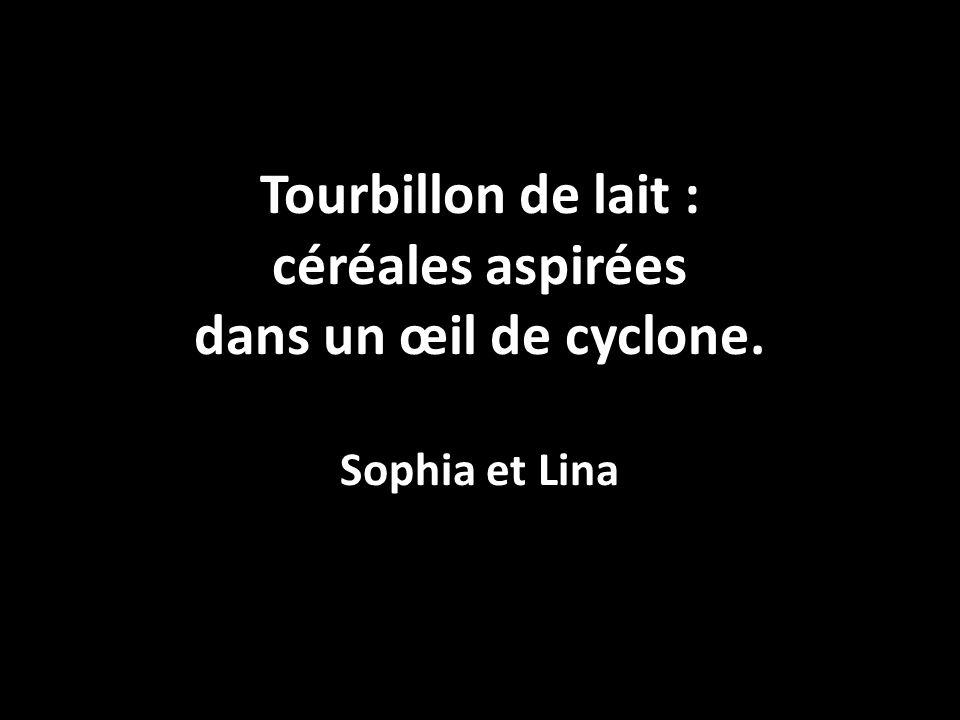 Tourbillon de lait : céréales aspirées dans un œil de cyclone. Sophia et Lina