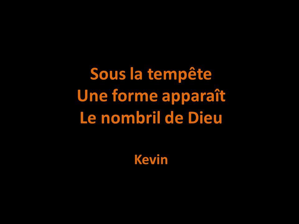 Sous la tempête Une forme apparaît Le nombril de Dieu Kevin
