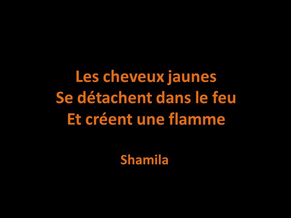 Les cheveux jaunes Se détachent dans le feu Et créent une flamme Shamila