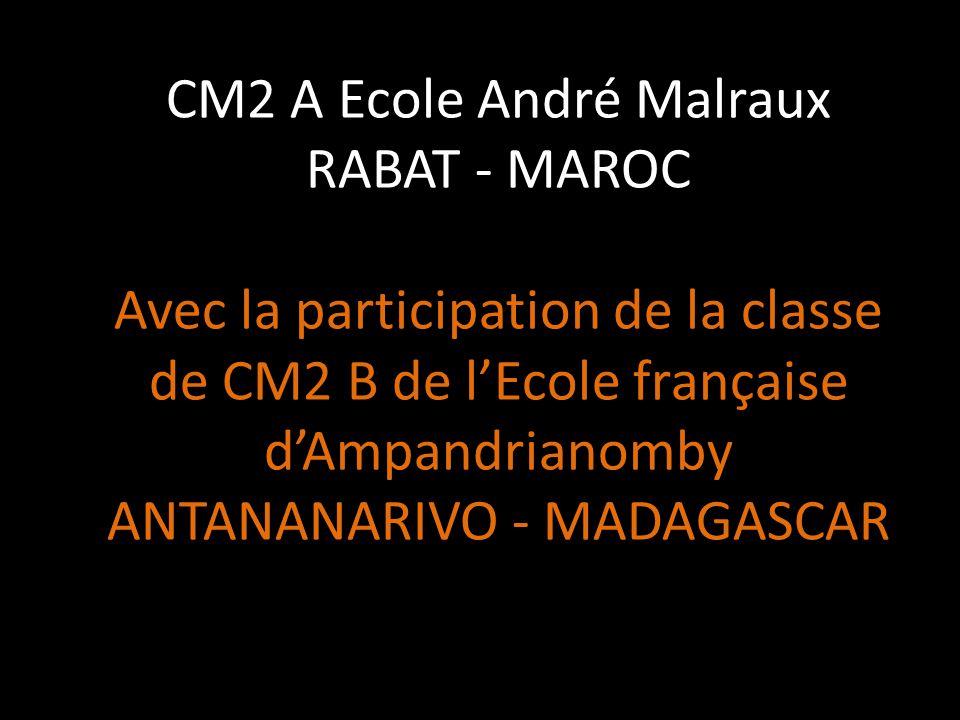CM2 A Ecole André Malraux RABAT - MAROC Avec la participation de la classe de CM2 B de l'Ecole française d'Ampandrianomby ANTANANARIVO - MADAGASCAR