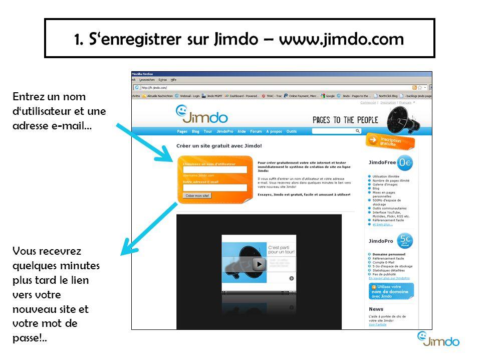 1. S'enregistrer sur Jimdo – www.jimdo.com Entrez un nom d'utilisateur et une adresse e-mail… Vous recevrez quelques minutes plus tard le lien vers vo