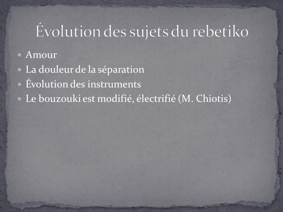 Amour La douleur de la séparation Évolution des instruments Le bouzouki est modifié, électrifié (M.