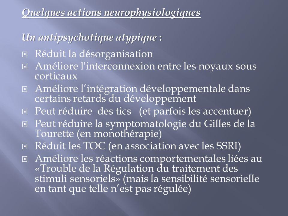 Quelques actions neurophysiologiques Un antipsychotique atypique :  Réduit la désorganisation  Améliore l'interconnexion entre les noyaux sous corti