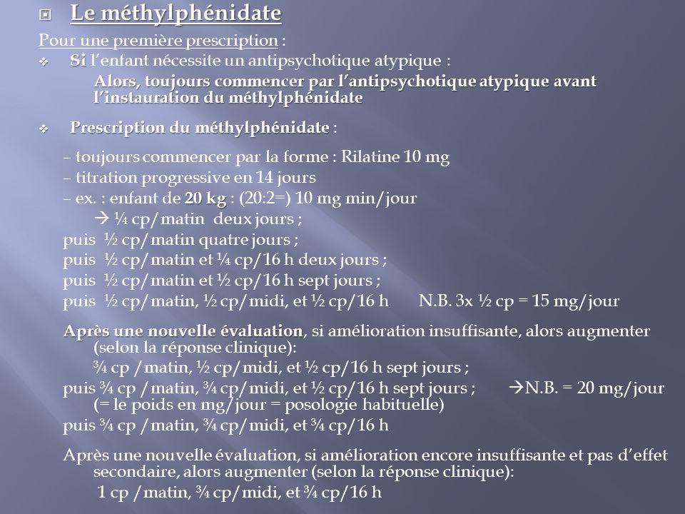 Le méthylphénidate Pour une première prescription :  Si  Si l'enfant nécessite un antipsychotique atypique : Alors, toujours commencer par l'antip