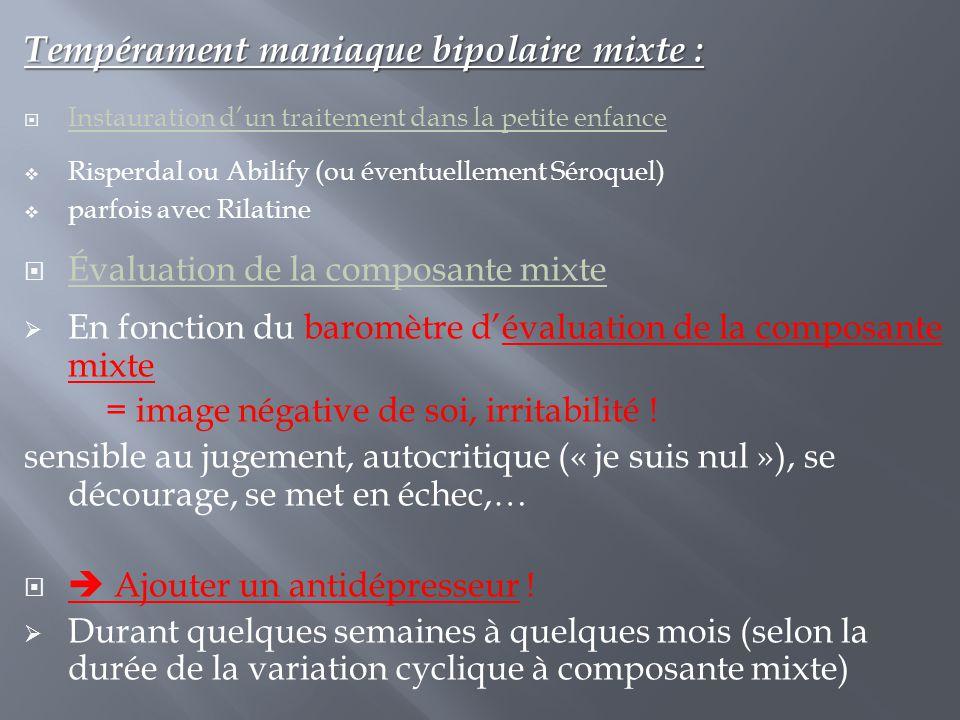 Tempérament maniaque bipolaire mixte :  Instauration d'un traitement dans la petite enfance  Risperdal ou Abilify (ou éventuellement Séroquel)  par
