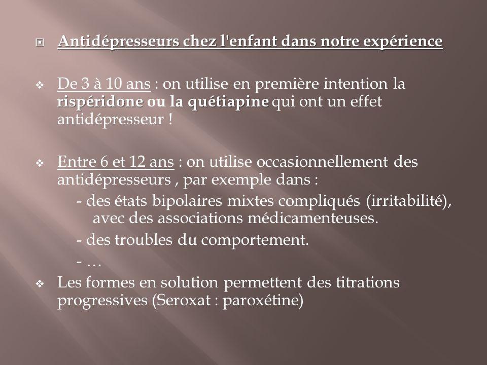  Antidépresseurs chez l'enfant dans notre expérience rispéridonequétiapine  De 3 à 10 ans : on utilise en première intention la rispéridone ou la qu
