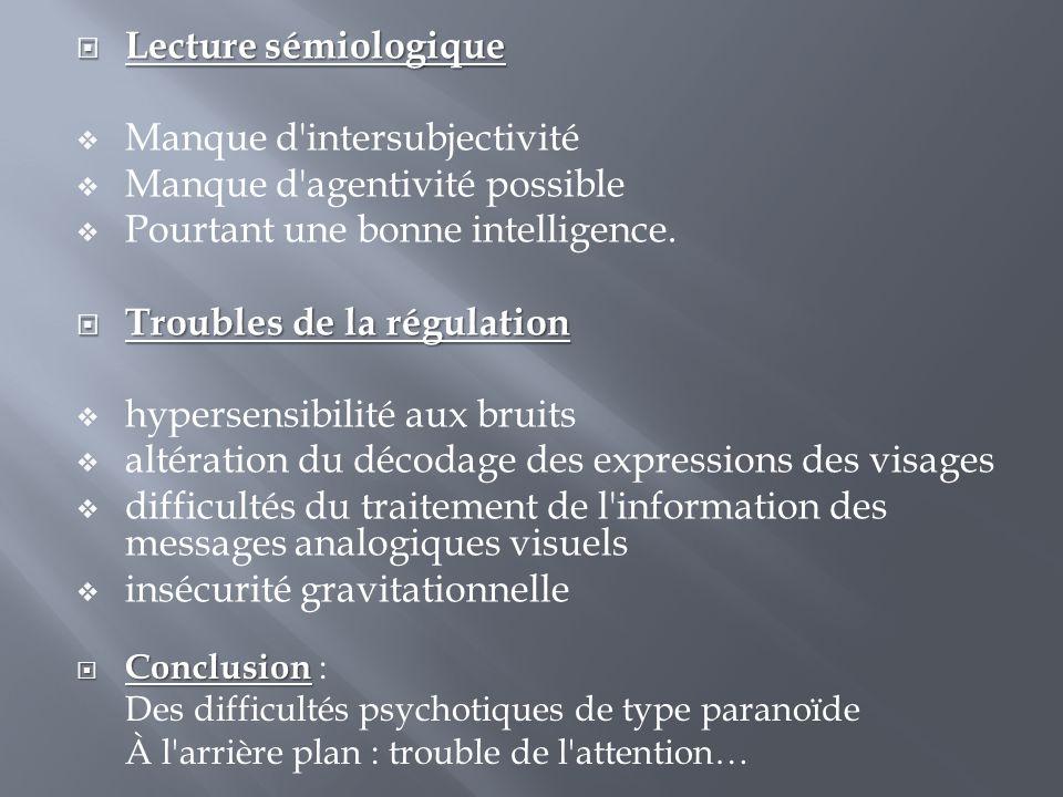  Lecture sémiologique  Manque d'intersubjectivité  Manque d'agentivité possible  Pourtant une bonne intelligence.  Troubles de la régulation  hy