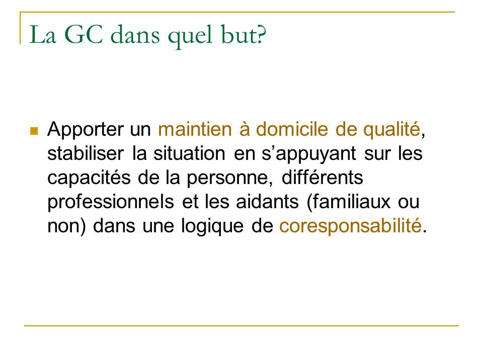 La GC dans quel but? Apporter un maintien à domicile de qualité, stabiliser la situation en s'appuyant sur les capacités de la personne, différents pr