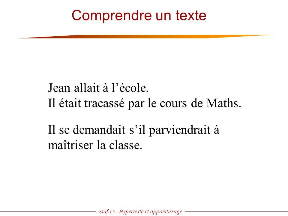 Staf 15 –Hypertexte et apprentissage Comprendre un texte Jean allait à l'école. Il était tracassé par le cours de Maths. Il se demandait s'il parviend