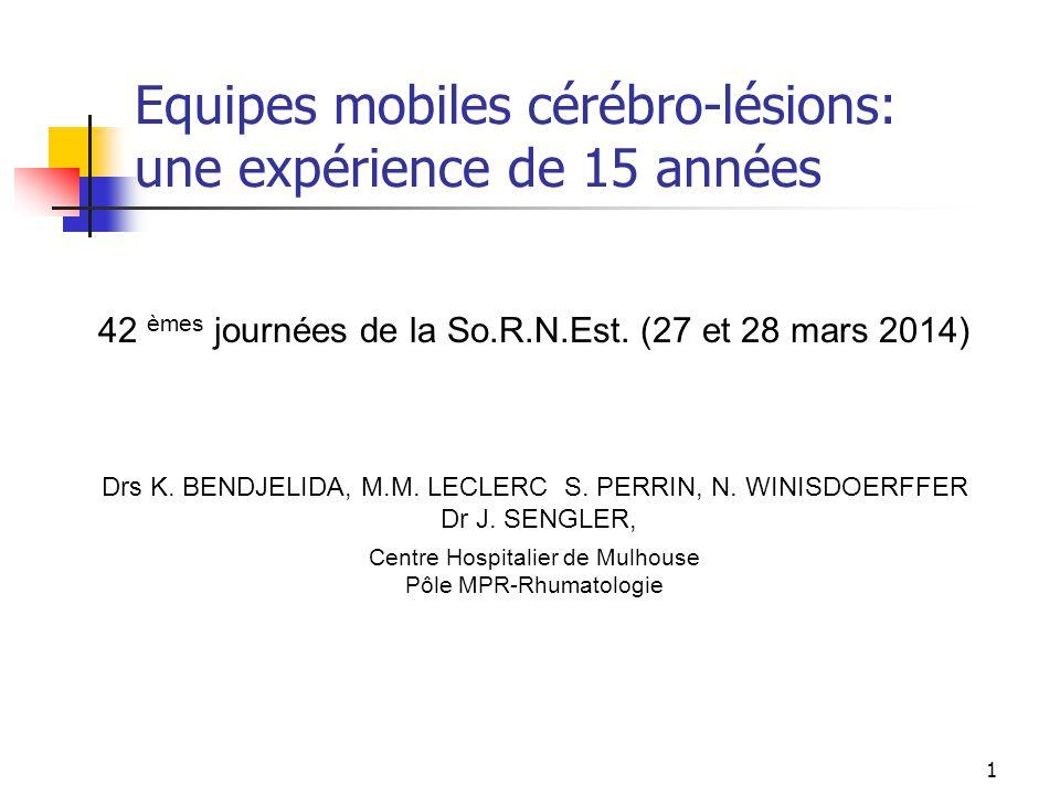 1 Equipes mobiles cérébro-lésions: une expérience de 15 années 42 èmes journées de la So.R.N.Est. (27 et 28 mars 2014) Drs K. BENDJELIDA, M.M. LECLERC