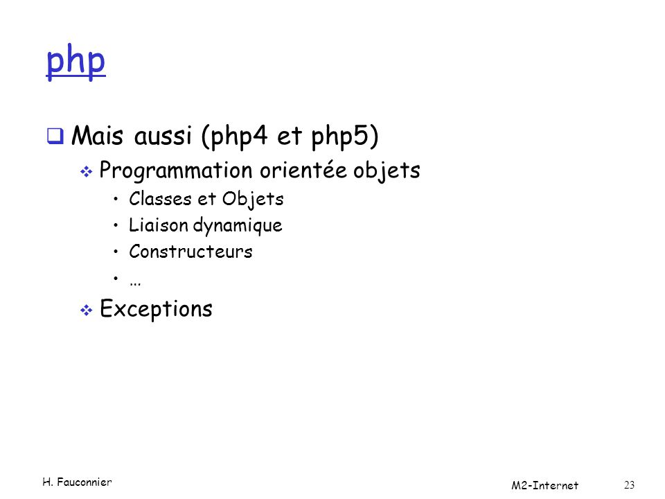 php  Mais aussi (php4 et php5)  Programmation orientée objets Classes et Objets Liaison dynamique Constructeurs …  Exceptions H. Fauconnier M2-Inte