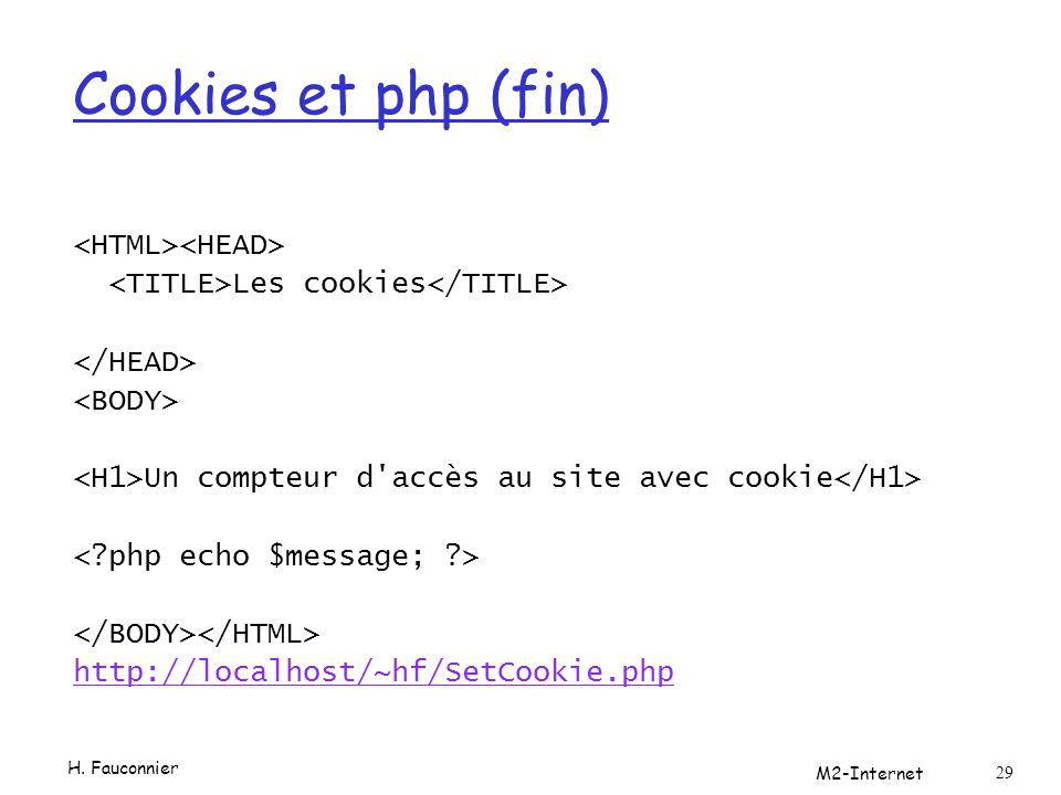 Cookies et php (fin) Les cookies Un compteur d'accès au site avec cookie http://localhost/~hf/SetCookie.php H. Fauconnier M2-Internet 29