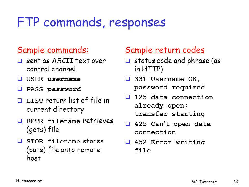 FTP commands, responses Sample commands:  sent as ASCII text over control channel  USER username  PASS password  LIST return list of file in curre