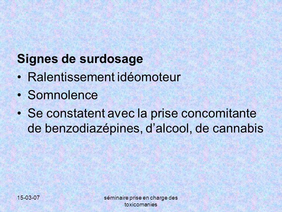 15-03-07séminaire prise en charge des toxicomanies Signes de surdosage Ralentissement idéomoteur Somnolence Se constatent avec la prise concomitante d