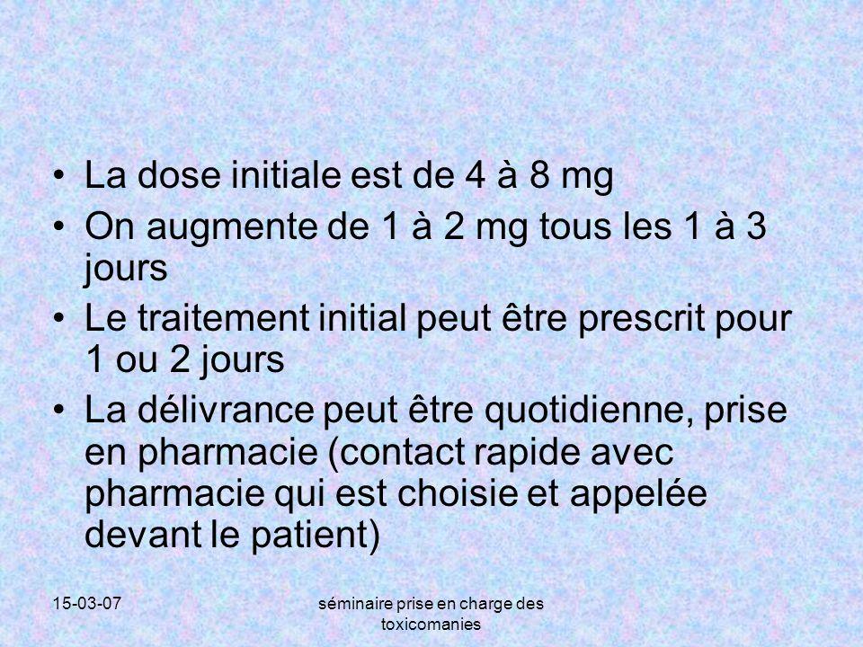 15-03-07séminaire prise en charge des toxicomanies La dose initiale est de 4 à 8 mg On augmente de 1 à 2 mg tous les 1 à 3 jours Le traitement initial